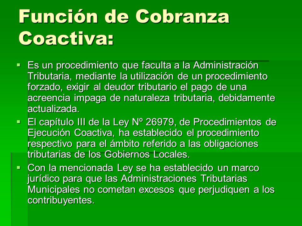 Función de Cobranza Coactiva: Es un procedimiento que faculta a la Administración Tributaria, mediante la utilización de un procedimiento forzado, exi