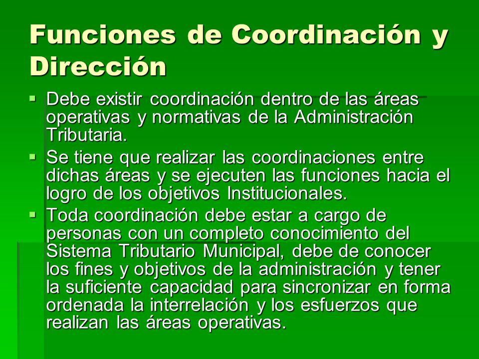 Funciones de Coordinación y Dirección Debe existir coordinación dentro de las áreas operativas y normativas de la Administración Tributaria. Debe exis