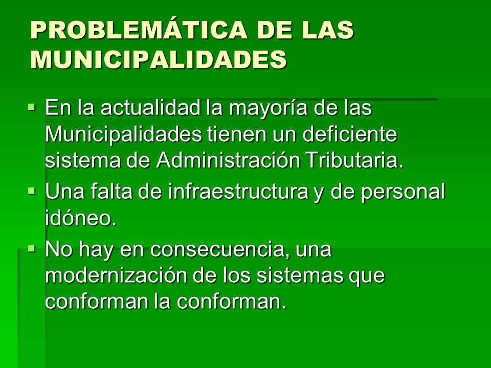 PROBLEMÁTICA DE LAS MUNICIPALIDADES En la actualidad la mayoría de las Municipalidades tienen un deficiente sistema de Administración Tributaria. En l