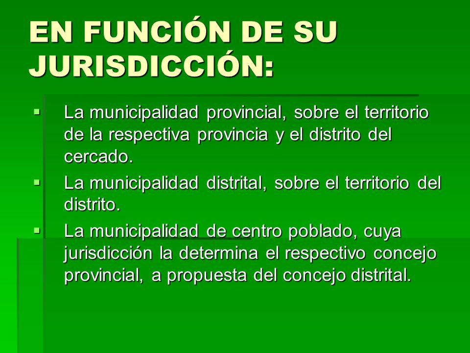 EN FUNCIÓN DE SU JURISDICCIÓN: La municipalidad provincial, sobre el territorio de la respectiva provincia y el distrito del cercado. La municipalidad