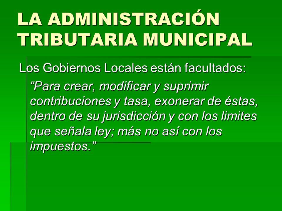 LA ADMINISTRACIÓN TRIBUTARIA MUNICIPAL Los Gobiernos Locales están facultados: Para crear, modificar y suprimir contribuciones y tasa, exonerar de ést