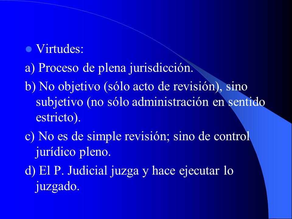 Virtudes: a) Proceso de plena jurisdicción. b) No objetivo (sólo acto de revisión), sino subjetivo (no sólo administración en sentido estricto). c) No