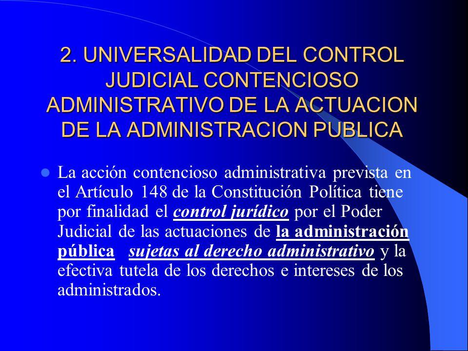 2. UNIVERSALIDAD DEL CONTROL JUDICIAL CONTENCIOSO ADMINISTRATIVO DE LA ACTUACION DE LA ADMINISTRACION PUBLICA La acción contencioso administrativa pre