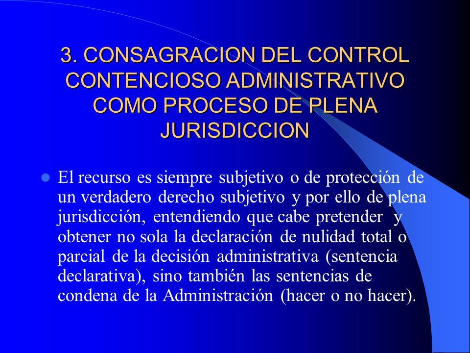 3. CONSAGRACION DEL CONTROL CONTENCIOSO ADMINISTRATIVO COMO PROCESO DE PLENA JURISDICCION El recurso es siempre subjetivo o de protección de un verdad