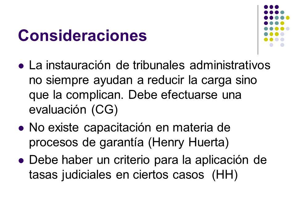 Consideraciones La instauración de tribunales administrativos no siempre ayudan a reducir la carga sino que la complican. Debe efectuarse una evaluaci