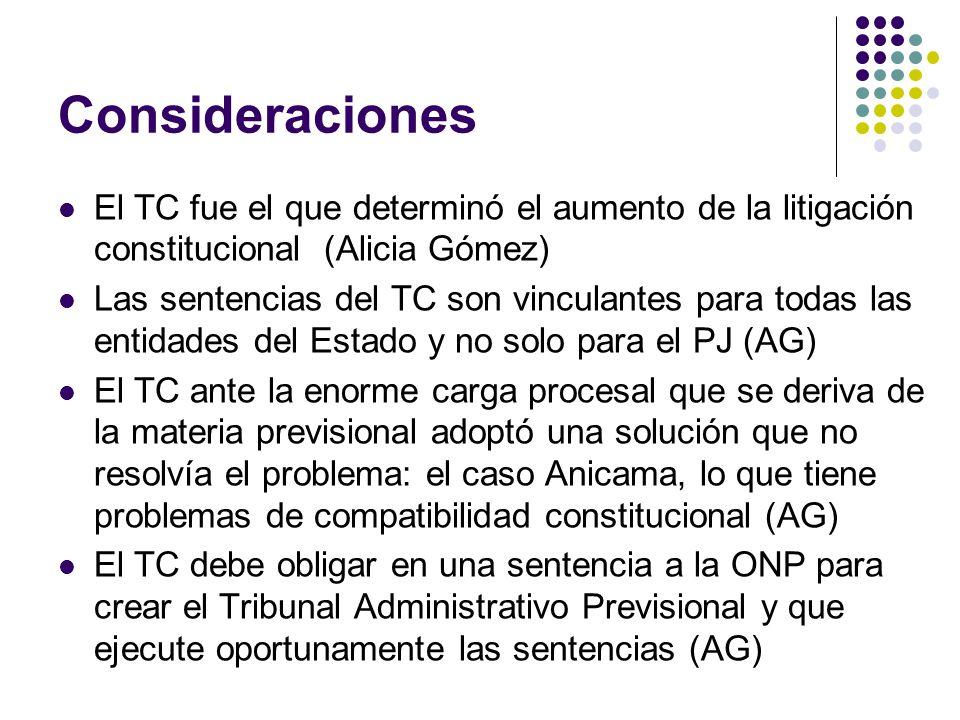 Consideraciones El TC fue el que determinó el aumento de la litigación constitucional (Alicia Gómez) Las sentencias del TC son vinculantes para todas las entidades del Estado y no solo para el PJ (AG) El TC ante la enorme carga procesal que se deriva de la materia previsional adoptó una solución que no resolvía el problema: el caso Anicama, lo que tiene problemas de compatibilidad constitucional (AG) El TC debe obligar en una sentencia a la ONP para crear el Tribunal Administrativo Previsional y que ejecute oportunamente las sentencias (AG)