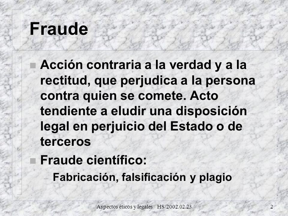 Aspectos éticos y legales HS/2002.02.232 Fraude n Acción contraria a la verdad y a la rectitud, que perjudica a la persona contra quien se comete. Act