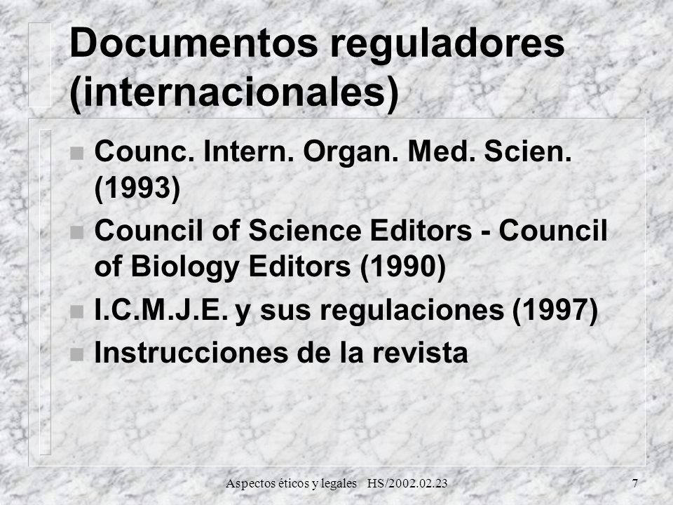 Aspectos éticos y legales HS/2002.02.237 Documentos reguladores (internacionales) n Counc. Intern. Organ. Med. Scien. (1993) n Council of Science Edit