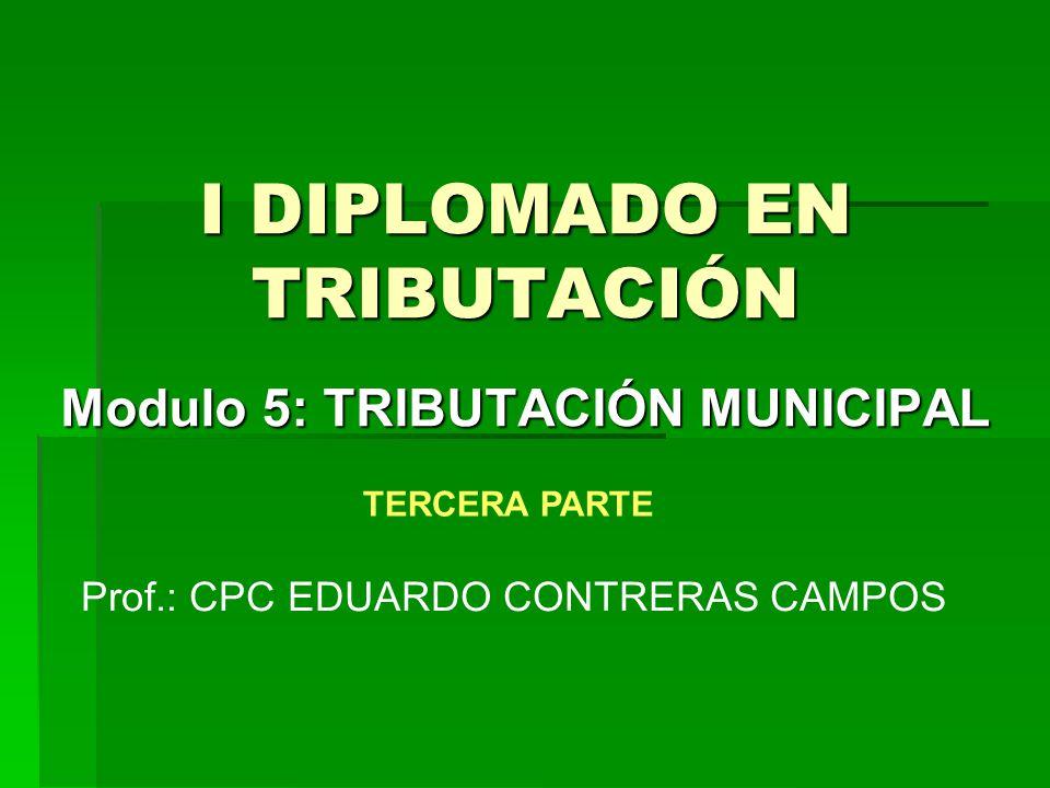 I DIPLOMADO EN TRIBUTACIÓN Modulo 5: TRIBUTACIÓN MUNICIPAL Prof.: CPC EDUARDO CONTRERAS CAMPOS TERCERA PARTE