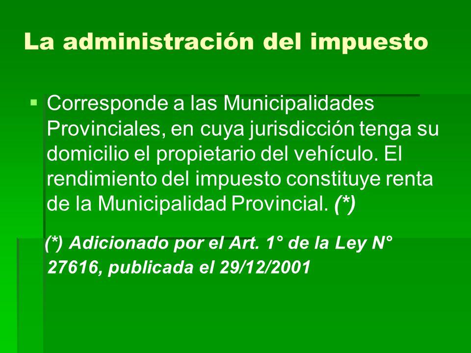 La administración del impuesto Corresponde a las Municipalidades Provinciales, en cuya jurisdicción tenga su domicilio el propietario del vehículo. El