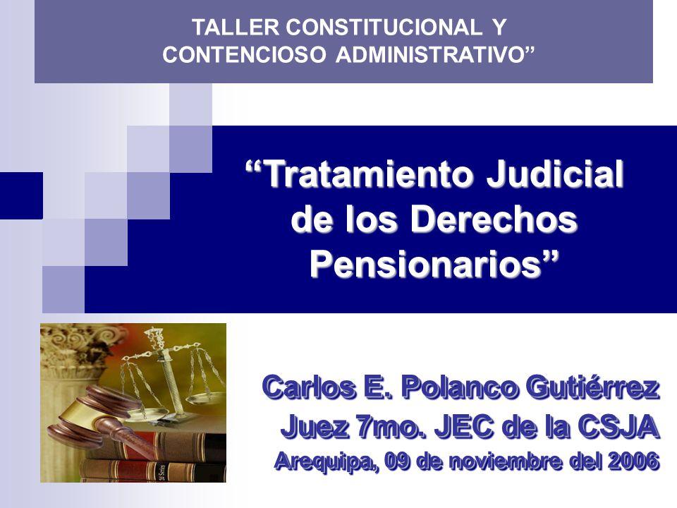 Tratamiento Judicial de los Derechos Pensionarios Carlos E. Polanco Gutiérrez Juez 7mo. JEC de la CSJA Arequipa, 09 de noviembre del 2006 Carlos E. Po