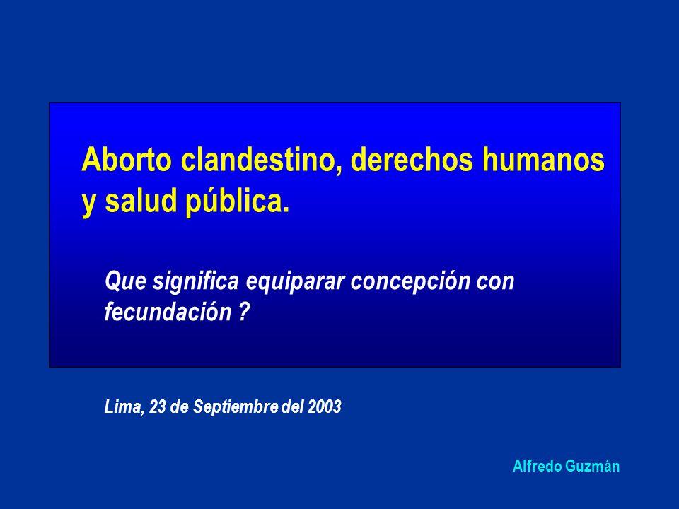 Alfredo Guzmán Que significa equiparar concepción con fecundación ? Lima, 23 de Septiembre del 2003 Aborto clandestino, derechos humanos y salud públi
