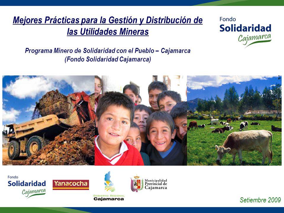 Mejores Prácticas para la Gestión y Distribución de las Utilidades Mineras Programa Minero de Solidaridad con el Pueblo – Cajamarca (Fondo Solidaridad Cajamarca) Setiembre 2009