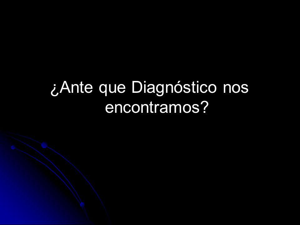 ¿Ante que Diagnóstico nos encontramos?