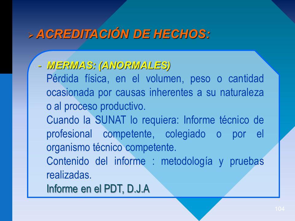 104 ACREDITACIÓN DE HECHOS: ACREDITACIÓN DE HECHOS: -MERMAS: (ANORMALES) Pérdida física, en el volumen, peso o cantidad ocasionada por causas inherentes a su naturaleza o al proceso productivo.