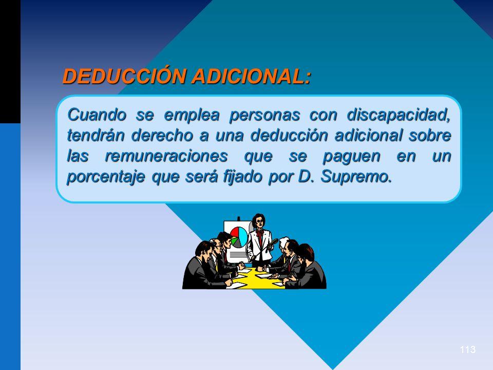 113 DEDUCCIÓN ADICIONAL: Cuando se emplea personas con discapacidad, tendrán derecho a una deducción adicional sobre las remuneraciones que se paguen en un porcentaje que será fijado por D.