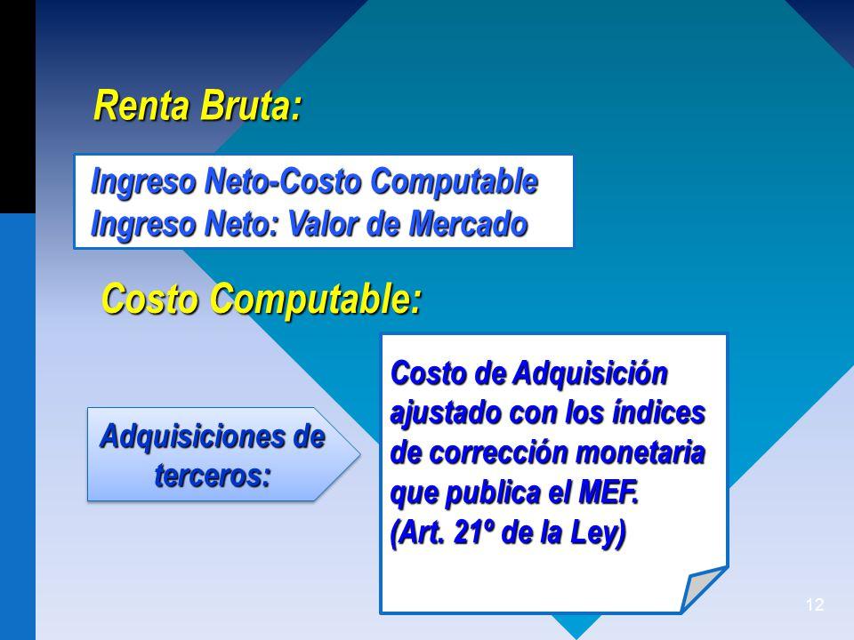 12 Renta Bruta: Ingreso Neto-Costo Computable Ingreso Neto: Valor de Mercado Costo Computable: Costo de Adquisición ajustado con los índices de corrección monetaria que publica el MEF.