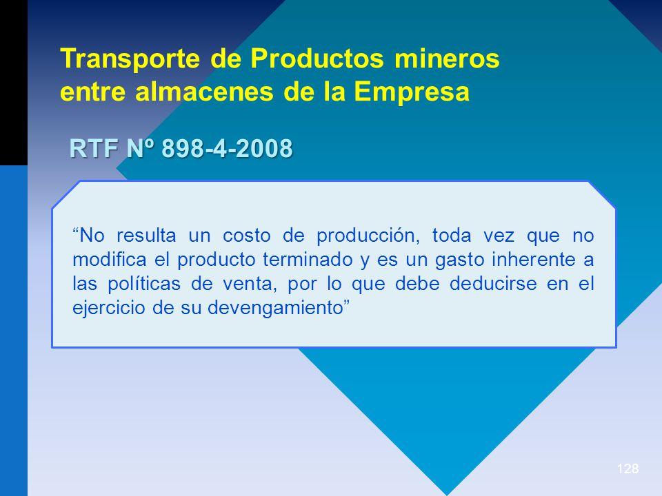 128 Transporte de Productos mineros entre almacenes de la Empresa RTF Nº 898-4-2008 No resulta un costo de producción, toda vez que no modifica el producto terminado y es un gasto inherente a las políticas de venta, por lo que debe deducirse en el ejercicio de su devengamiento