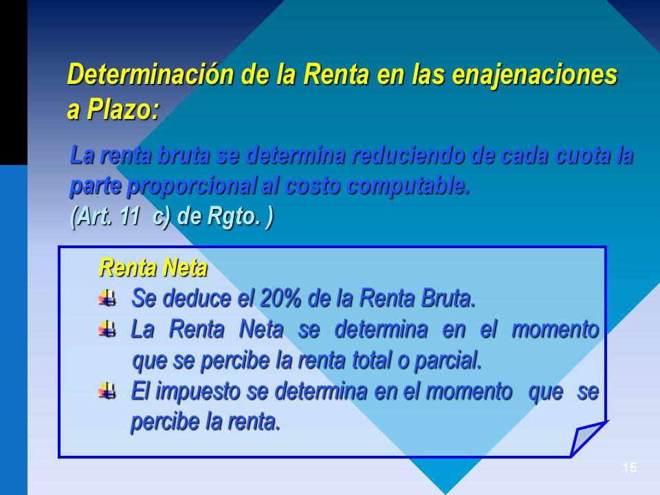15 Determinación de la Renta en las enajenaciones a Plazo: Renta Neta Se deduce el 20% de la Renta Bruta.