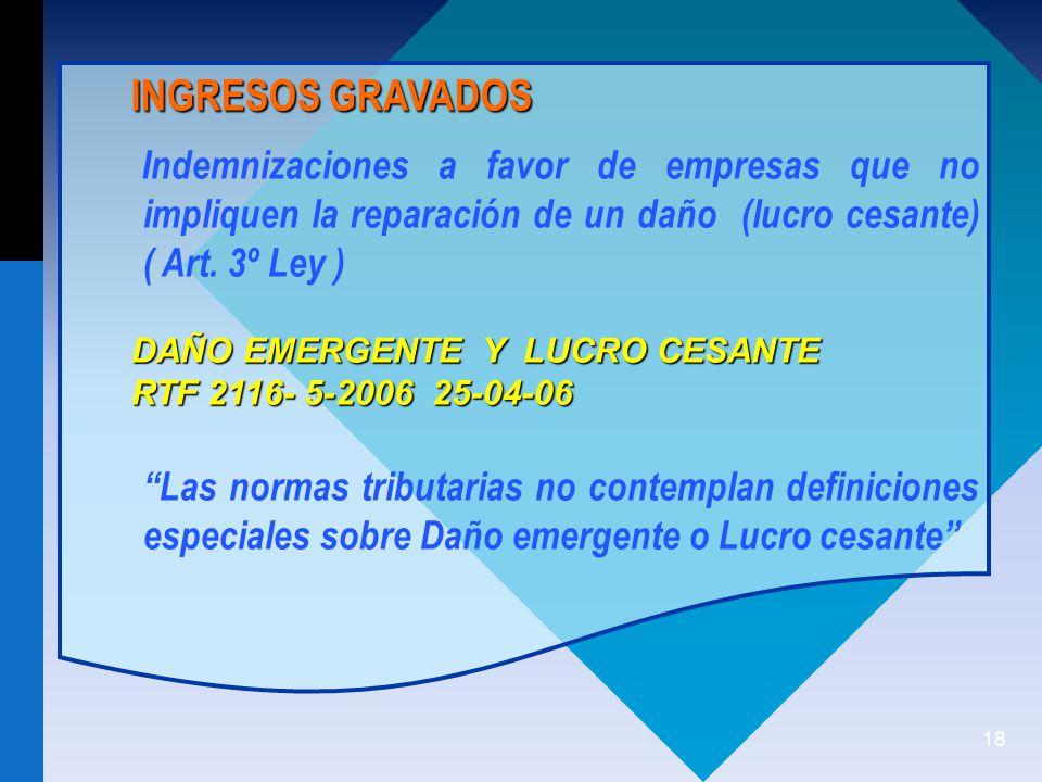 18 INGRESOS GRAVADOS Indemnizaciones a favor de empresas que no impliquen la reparación de un daño (lucro cesante) ( Art.