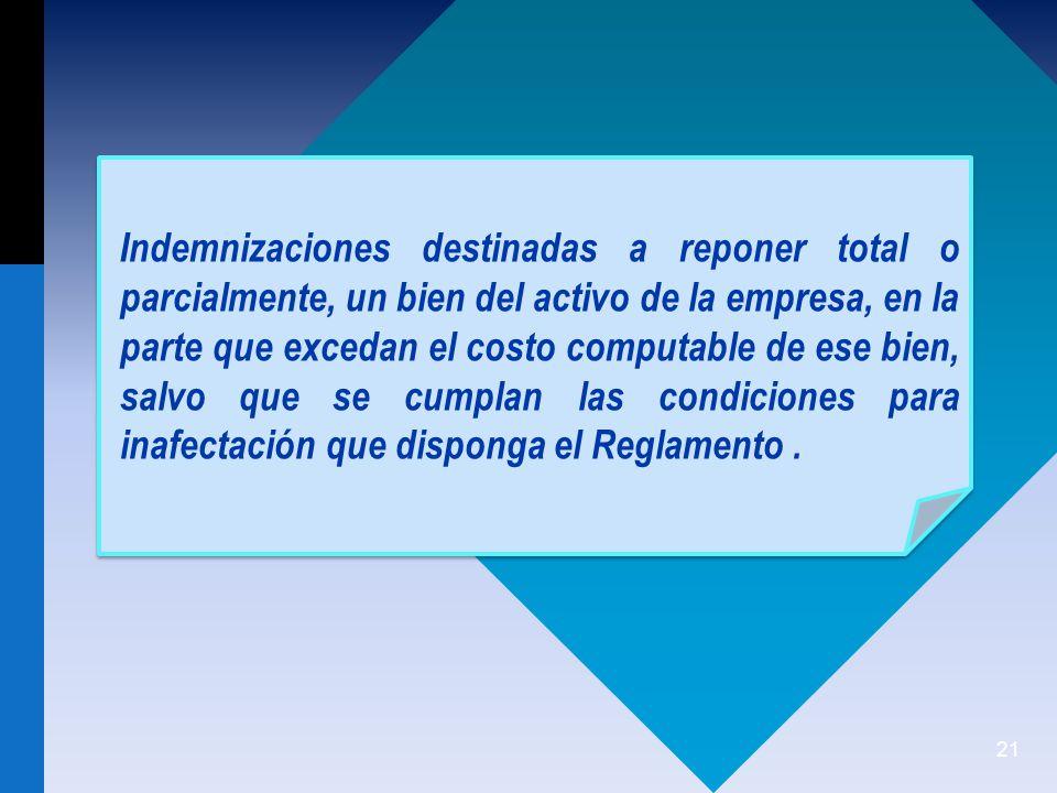 21 Indemnizaciones destinadas a reponer total o parcialmente, un bien del activo de la empresa, en la parte que excedan el costo computable de ese bien, salvo que se cumplan las condiciones para inafectación que disponga el Reglamento.