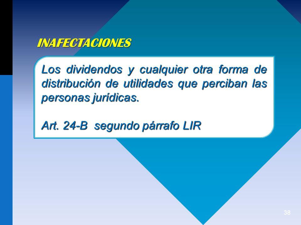 38 INAFECTACIONES Los dividendos y cualquier otra forma de distribución de utilidades que perciban las personas jurídicas.