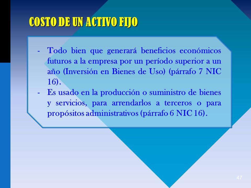 47 COSTO DE UN ACTIVO FIJO -Todo bien que generará beneficios económicos futuros a la empresa por un período superior a un año (Inversión en Bienes de Uso) (párrafo 7 NIC 16).