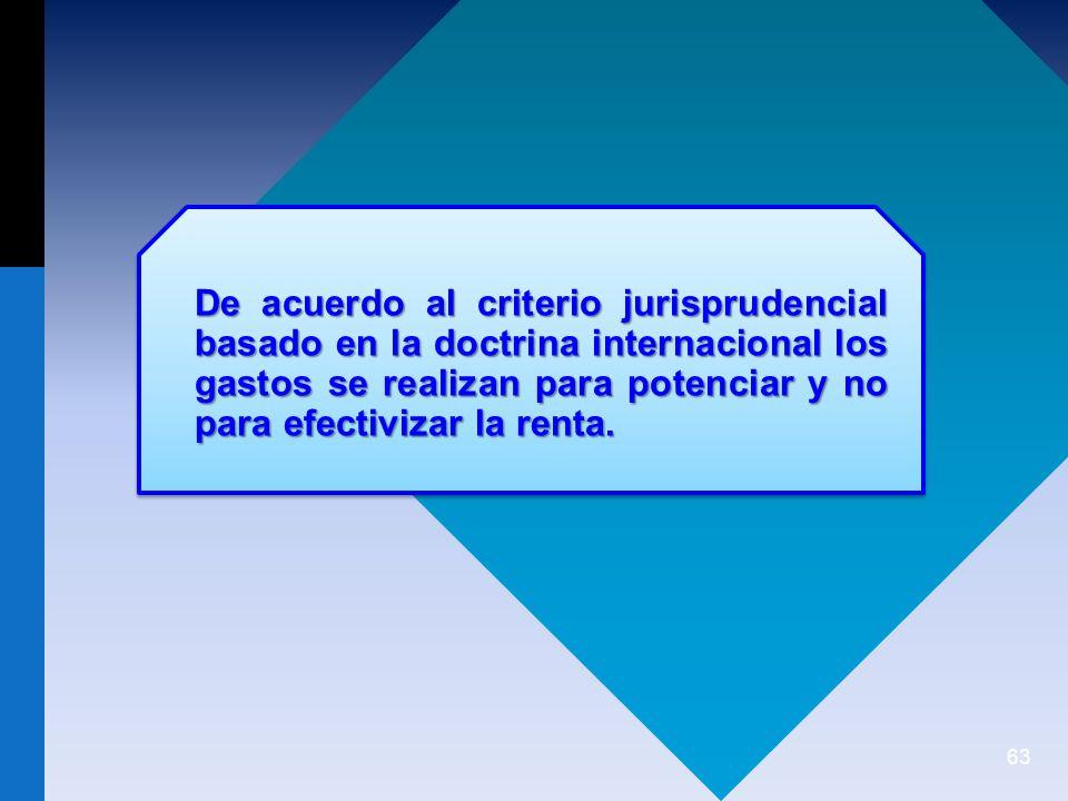 63 De acuerdo al criterio jurisprudencial basado en la doctrina internacional los gastos se realizan para potenciar y no para efectivizar la renta.