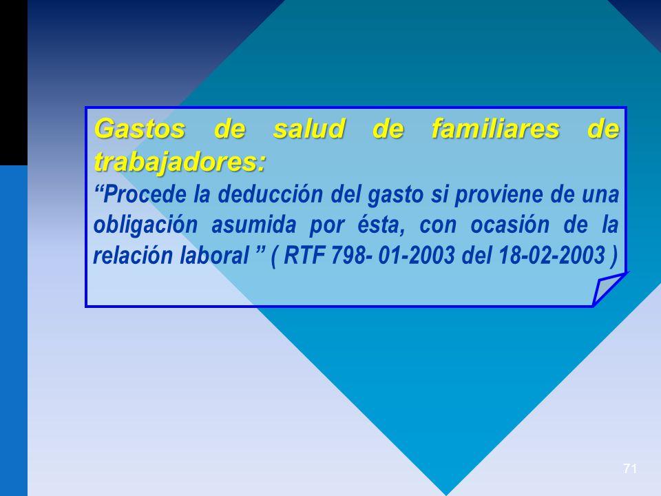 71 Gastos de salud de familiares de trabajadores: Procede la deducción del gasto si proviene de una obligación asumida por ésta, con ocasión de la relación laboral ( RTF 798- 01-2003 del 18-02-2003 )