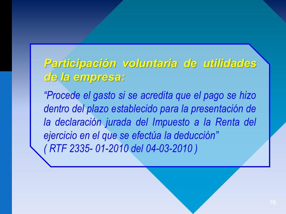 76 Participación voluntaria de utilidades de la empresa: Procede el gasto si se acredita que el pago se hizo dentro del plazo establecido para la presentación de la declaración jurada del Impuesto a la Renta del ejercicio en el que se efectúa la deducción ( RTF 2335- 01-2010 del 04-03-2010 )