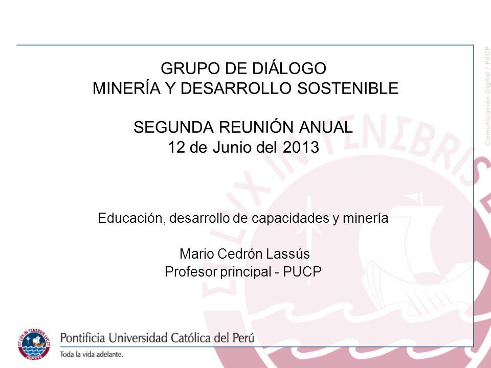 GRUPO DE DIÁLOGO MINERÍA Y DESARROLLO SOSTENIBLE SEGUNDA REUNIÓN ANUAL 12 de Junio del 2013 Educación, desarrollo de capacidades y minería Mario Cedrón Lassús Profesor principal - PUCP