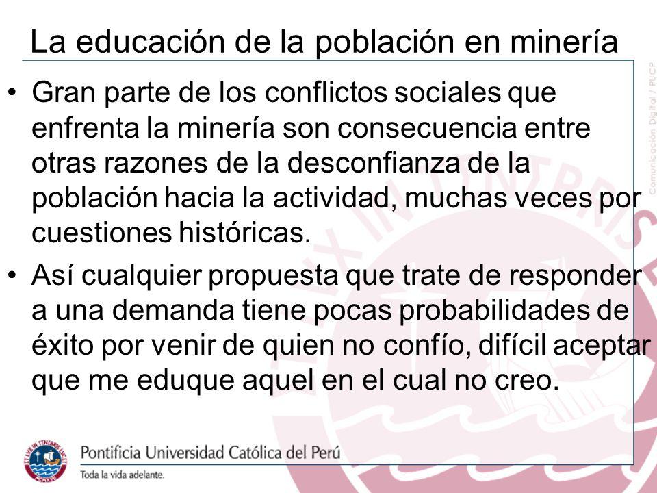 La educación de la población en minería Gran parte de los conflictos sociales que enfrenta la minería son consecuencia entre otras razones de la desconfianza de la población hacia la actividad, muchas veces por cuestiones históricas.