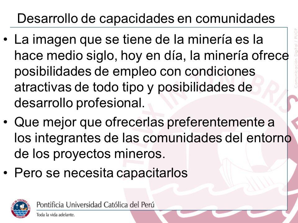 Desarrollo de capacidades en comunidades La imagen que se tiene de la minería es la hace medio siglo, hoy en día, la minería ofrece posibilidades de empleo con condiciones atractivas de todo tipo y posibilidades de desarrollo profesional.