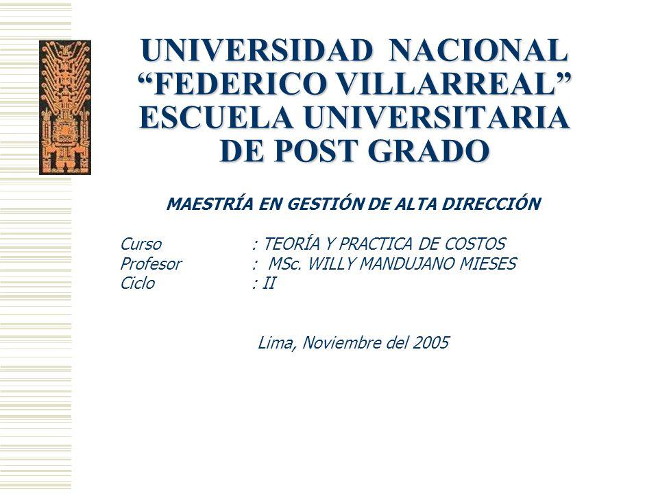 UNIVERSIDAD NACIONAL FEDERICO VILLARREAL ESCUELA UNIVERSITARIA DE POST GRADO MAESTRÍA EN GESTIÓN DE ALTA DIRECCIÓN Curso : TEORÍA Y PRACTICA DE COSTOS Profesor : MSc.