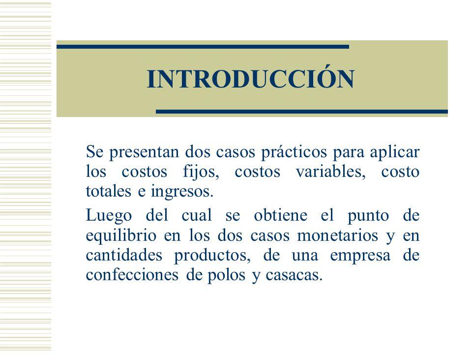 INTRODUCCIÓN Se presentan dos casos prácticos para aplicar los costos fijos, costos variables, costo totales e ingresos. Luego del cual se obtiene el