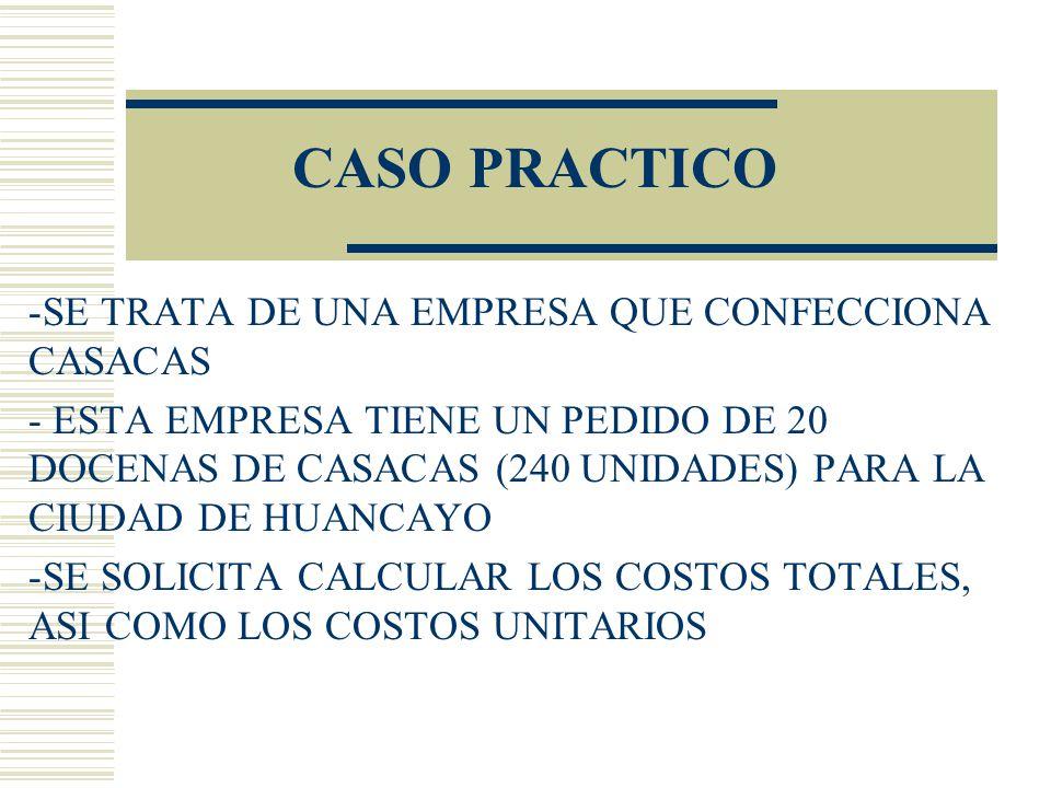 CASO PRACTICO -SE TRATA DE UNA EMPRESA QUE CONFECCIONA CASACAS - ESTA EMPRESA TIENE UN PEDIDO DE 20 DOCENAS DE CASACAS (240 UNIDADES) PARA LA CIUDAD DE HUANCAYO -SE SOLICITA CALCULAR LOS COSTOS TOTALES, ASI COMO LOS COSTOS UNITARIOS