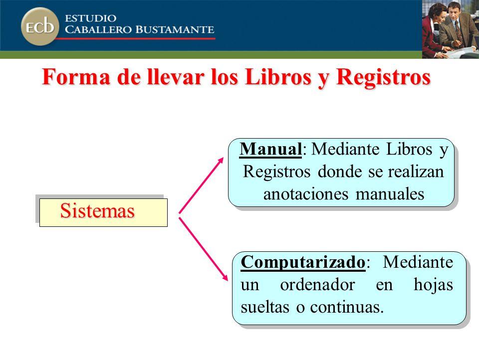 Forma de llevar los Libros y Registros Sistemas Manual: Mediante Libros y Registros donde se realizan anotaciones manuales Computarizado: Mediante un ordenador en hojas sueltas o continuas.