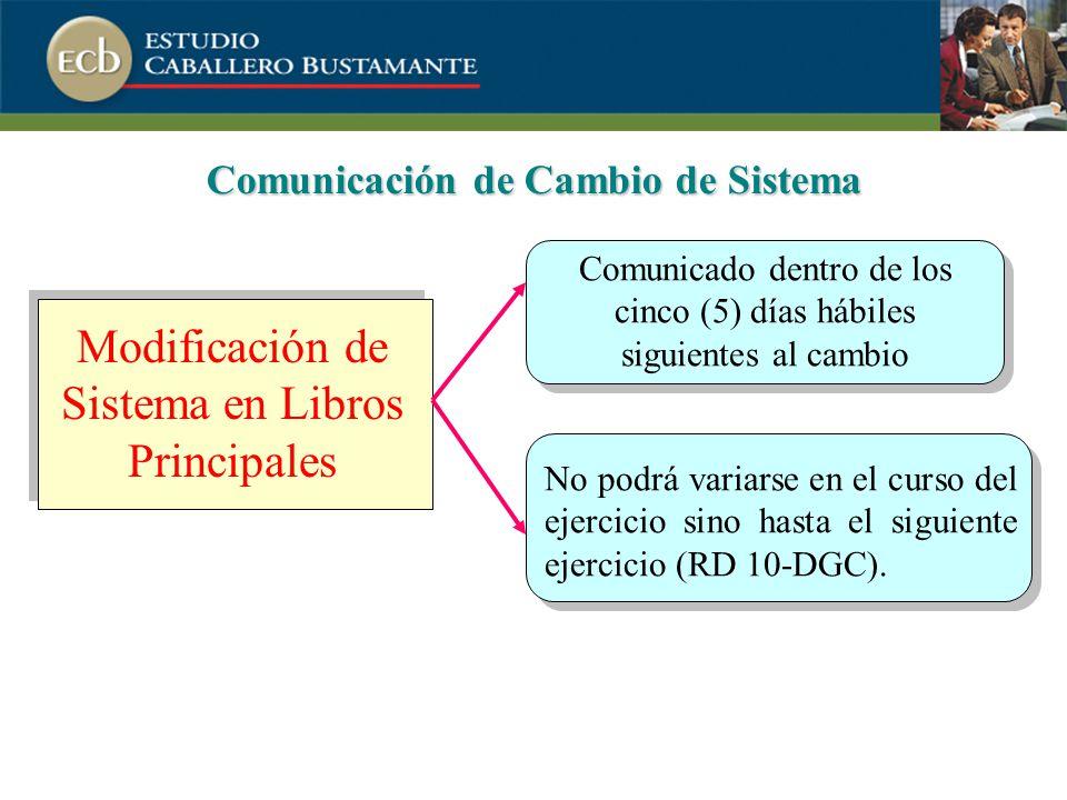 Comunicación de Cambio de Sistema Modificación de Sistema en Libros Principales Comunicado dentro de los cinco (5) días hábiles siguientes al cambio No podrá variarse en el curso del ejercicio sino hasta el siguiente ejercicio (RD 10-DGC).