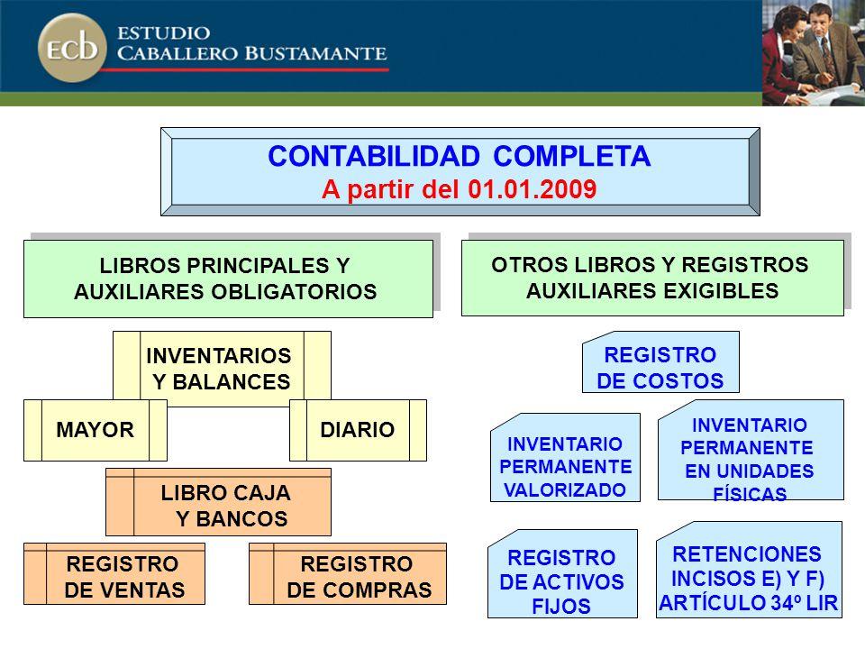 LIBROS PRINCIPALES Y AUXILIARES OBLIGATORIOS LIBROS PRINCIPALES Y AUXILIARES OBLIGATORIOS OTROS LIBROS Y REGISTROS AUXILIARES EXIGIBLES OTROS LIBROS Y REGISTROS AUXILIARES EXIGIBLES INVENTARIOS Y BALANCES MAYORDIARIO REGISTRO DE VENTAS LIBRO CAJA Y BANCOS REGISTRO DE COMPRAS REGISTRO DE COSTOS INVENTARIO PERMANENTE VALORIZADO INVENTARIO PERMANENTE EN UNIDADES FÍSICAS REGISTRO DE ACTIVOS FIJOS RETENCIONES INCISOS E) Y F) ARTÍCULO 34º LIR CONTABILIDAD COMPLETA A partir del 01.01.2009