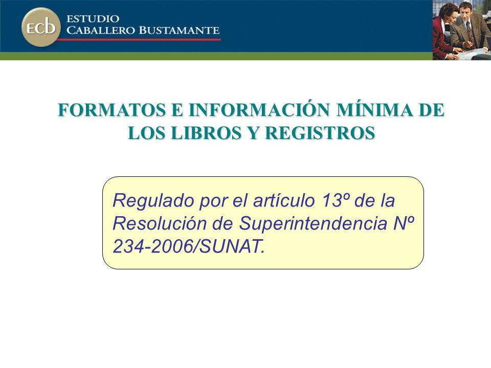 FORMATOS E INFORMACIÓN MÍNIMA DE LOS LIBROS Y REGISTROS Regulado por el artículo 13º de la Resolución de Superintendencia Nº 234-2006/SUNAT.