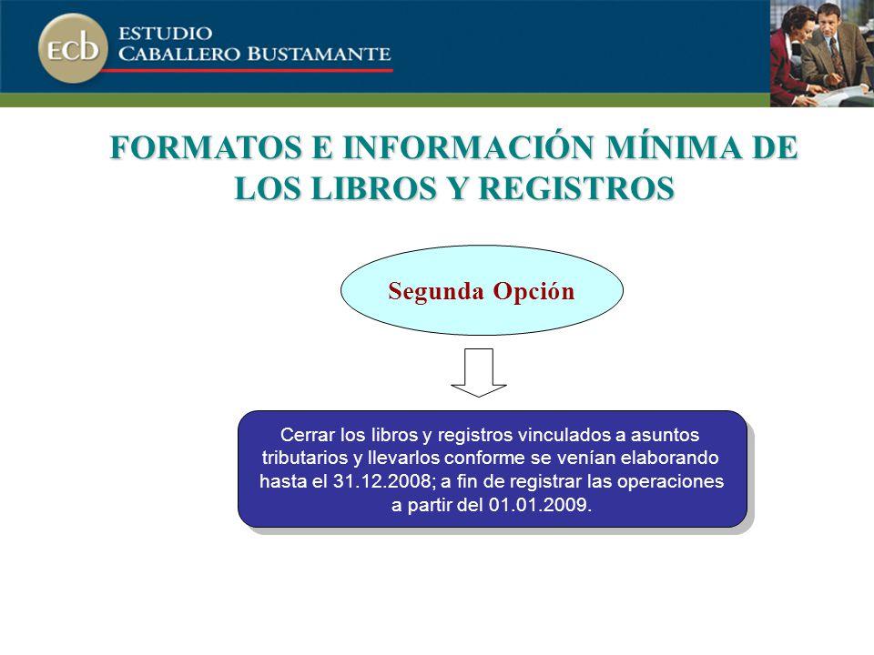 FORMATOS E INFORMACIÓN MÍNIMA DE LOS LIBROS Y REGISTROS Cerrar los libros y registros vinculados a asuntos tributarios y llevarlos conforme se venían elaborando hasta el 31.12.2008; a fin de registrar las operaciones a partir del 01.01.2009.