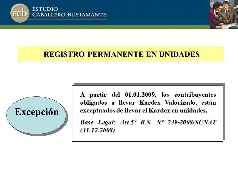 REGISTRO PERMANENTE EN UNIDADES Excepción A partir del 01.01.2009, los contribuyentes obligados a llevar Kardex Valorizado, están exceptuados de llevar el Kardex en unidades.