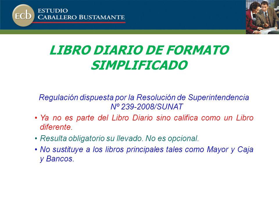 LIBRO DIARIO DE FORMATO SIMPLIFICADO Regulación dispuesta por la Resolución de Superintendencia Nº 239-2008/SUNAT Ya no es parte del Libro Diario sino califica como un Libro diferente.