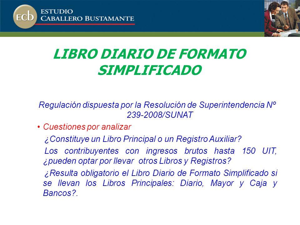 LIBRO DIARIO DE FORMATO SIMPLIFICADO Regulación dispuesta por la Resolución de Superintendencia Nº 239-2008/SUNAT Cuestiones por analizar ¿Constituye un Libro Principal o un Registro Auxiliar.