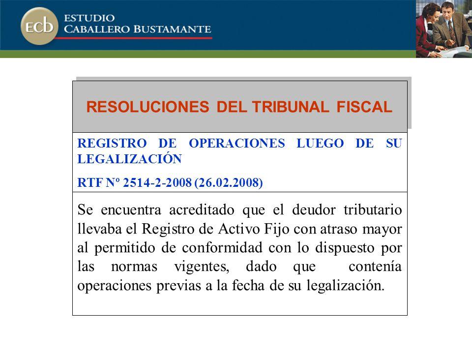 RESOLUCIONES DEL TRIBUNAL FISCAL REGISTRO DE OPERACIONES LUEGO DE SU LEGALIZACIÓN RTF Nº 2514-2-2008 (26.02.2008) Se encuentra acreditado que el deudor tributario llevaba el Registro de Activo Fijo con atraso mayor al permitido de conformidad con lo dispuesto por las normas vigentes, dado que contenía operaciones previas a la fecha de su legalización.