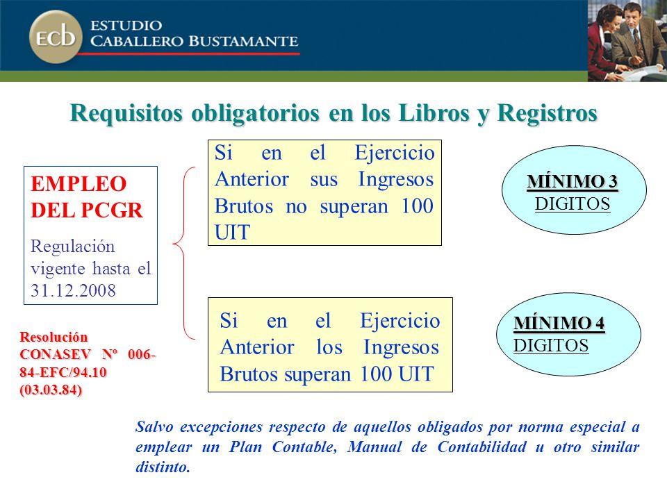 Requisitos obligatorios en los Libros y Registros MÍNIMO 4 MÍNIMO 4 DIGITOS MÍNIMO 3 MÍNIMO 3 DIGITOS Si en el Ejercicio Anterior sus Ingresos Brutos no superan 100 UIT Si en el Ejercicio Anterior los Ingresos Brutos superan 100 UIT EMPLEO DEL PCGR Regulación vigente hasta el 31.12.2008 Resolución CONASEV Nº 006- 84-EFC/94.10 (03.03.84) Salvo excepciones respecto de aquellos obligados por norma especial a emplear un Plan Contable, Manual de Contabilidad u otro similar distinto.