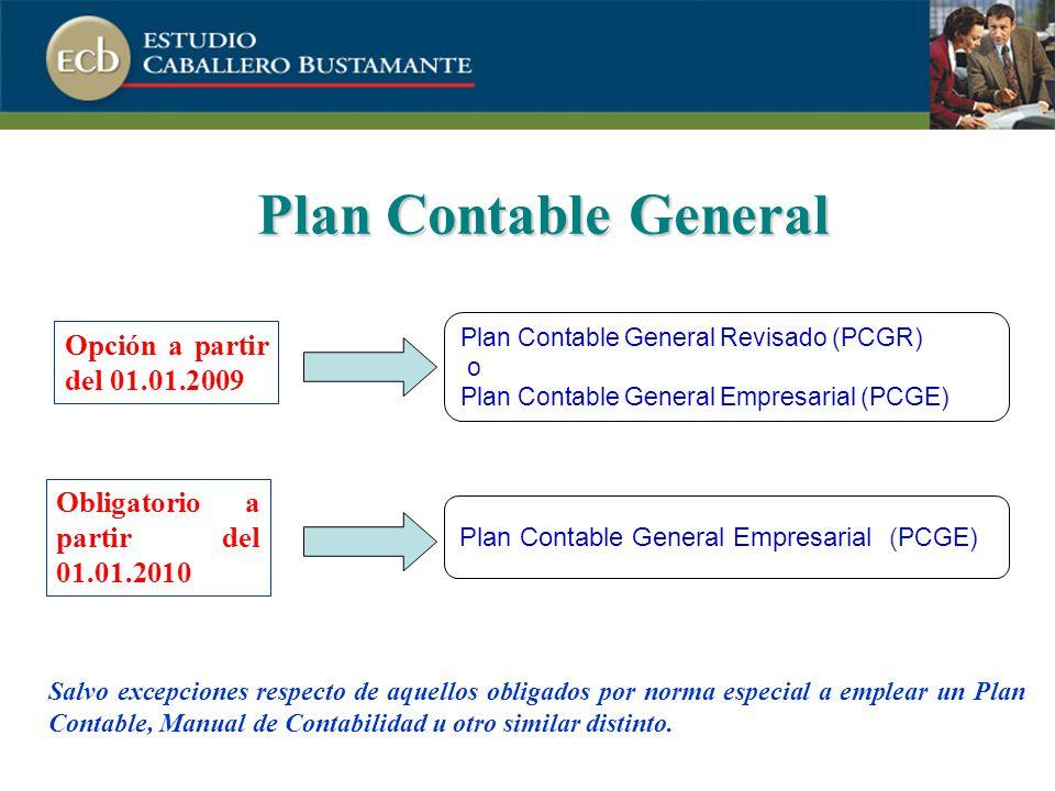 Plan Contable General Opción a partir del 01.01.2009 Plan Contable General Revisado (PCGR) o Plan Contable General Empresarial (PCGE) Salvo excepciones respecto de aquellos obligados por norma especial a emplear un Plan Contable, Manual de Contabilidad u otro similar distinto.