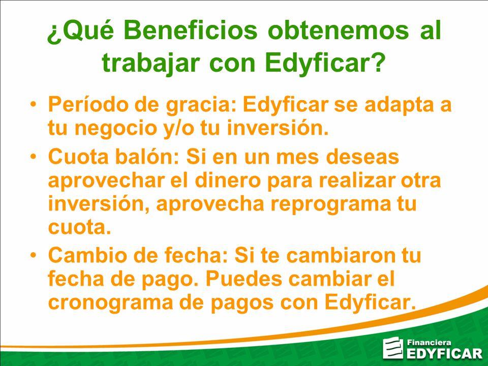 ¿Qué Beneficios obtenemos al trabajar con Edyficar? Período de gracia: Edyficar se adapta a tu negocio y/o tu inversión. Cuota balón: Si en un mes des