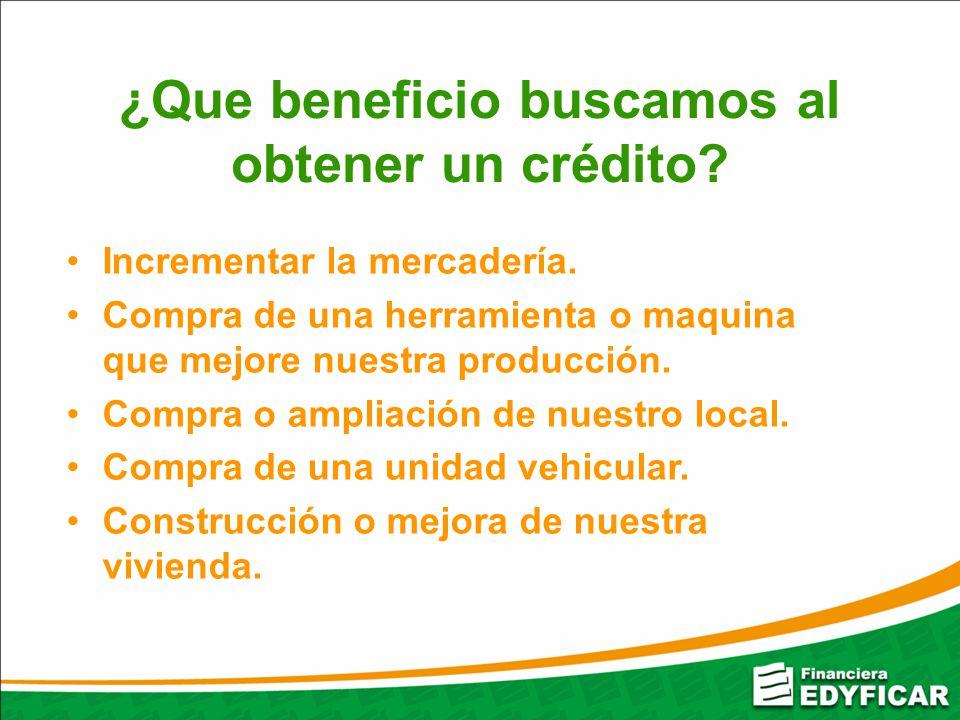 ¿Que beneficio buscamos al obtener un crédito? Incrementar la mercadería. Compra de una herramienta o maquina que mejore nuestra producción. Compra o