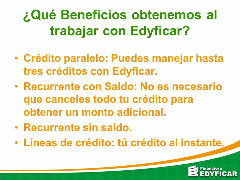 ¿Qué Beneficios obtenemos al trabajar con Edyficar? Crédito paralelo: Puedes manejar hasta tres créditos con Edyficar. Recurrente con Saldo: No es nec